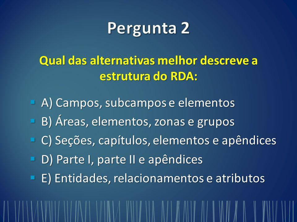Qual das alternativas melhor descreve a estrutura do RDA:  A) Campos, subcampos e elementos  B) Áreas, elementos, zonas e grupos  C) Seções, capítulos, elementos e apêndices  D) Parte I, parte II e apêndices  E) Entidades, relacionamentos e atributos