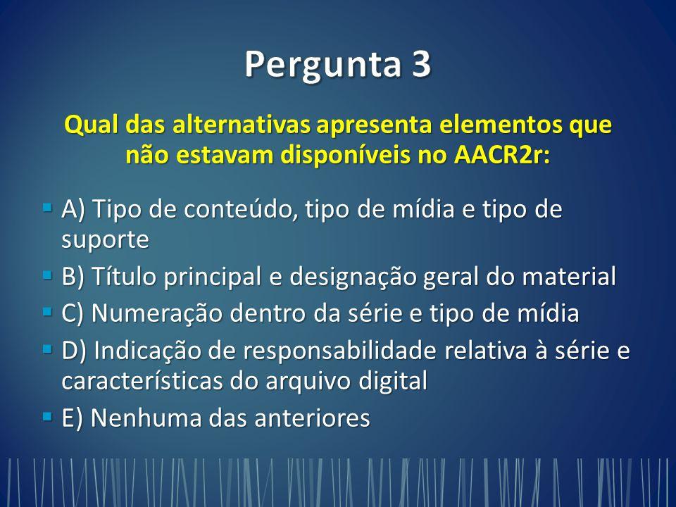 Qual das alternativas apresenta elementos que não estavam disponíveis no AACR2r:  A) Tipo de conteúdo, tipo de mídia e tipo de suporte  B) Título principal e designação geral do material  C) Numeração dentro da série e tipo de mídia  D) Indicação de responsabilidade relativa à série e características do arquivo digital  E) Nenhuma das anteriores