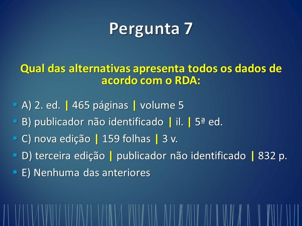 Qual das alternativas apresenta todos os dados de acordo com o RDA:  A) 2.