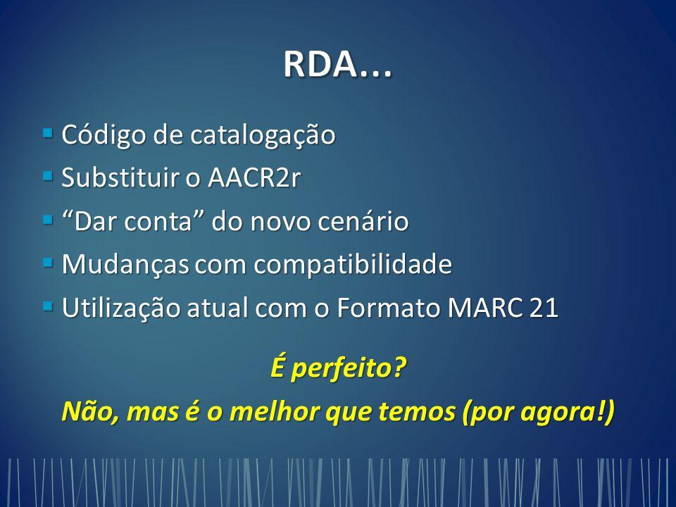  Código de catalogação  Substituir o AACR2r  Dar conta do novo cenário  Mudanças com compatibilidade  Utilização atual com o Formato MARC 21 É perfeito.