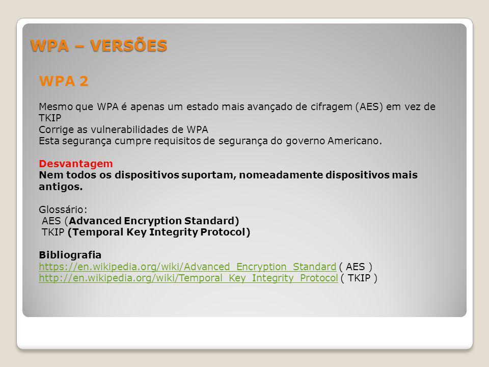 WPA – VERSÕES WPA 2 Mesmo que WPA é apenas um estado mais avançado de cifragem (AES) em vez de TKIP Corrige as vulnerabilidades de WPA Esta segurança