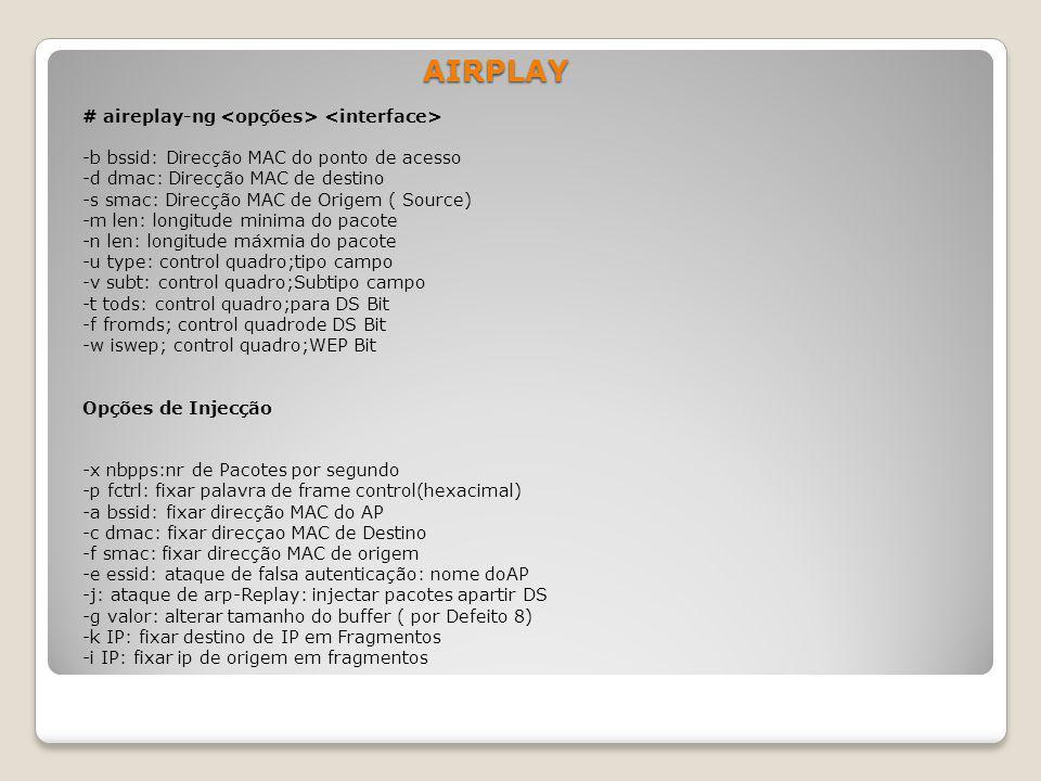 AIRPLAY # aireplay-ng -b bssid: Direcção MAC do ponto de acesso -d dmac: Direcção MAC de destino -s smac: Direcção MAC de Origem ( Source) -m len: lon