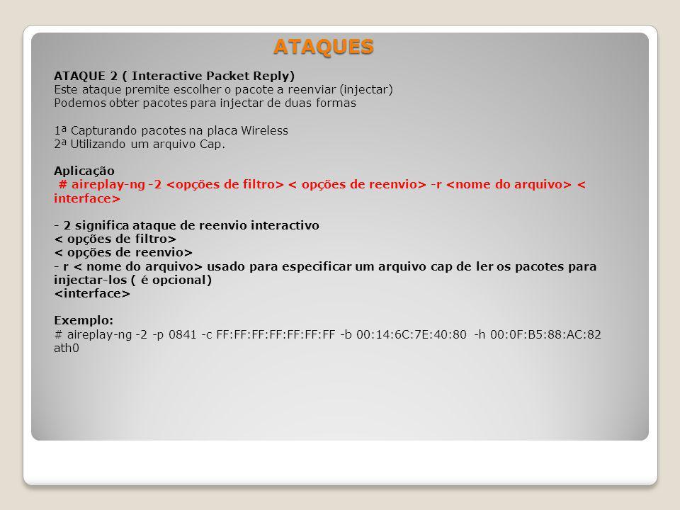 ATAQUES ATAQUE 2 ( Interactive Packet Reply) Este ataque premite escolher o pacote a reenviar (injectar) Podemos obter pacotes para injectar de duas f