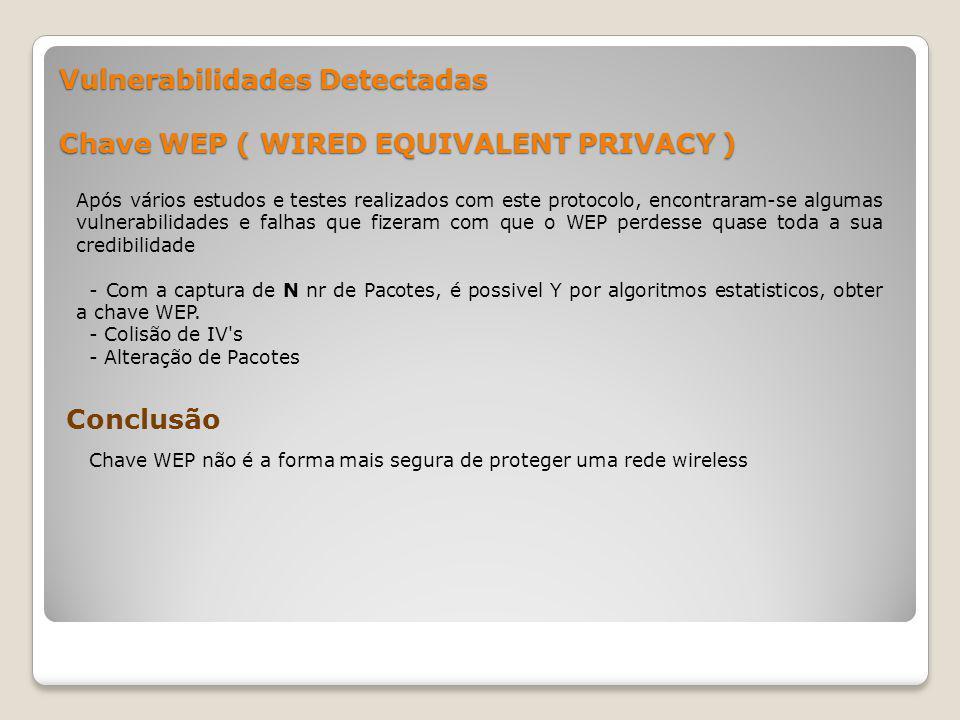 Vulnerabilidades Detectadas Chave WEP ( WIRED EQUIVALENT PRIVACY ) Após vários estudos e testes realizados com este protocolo, encontraram-se algumas