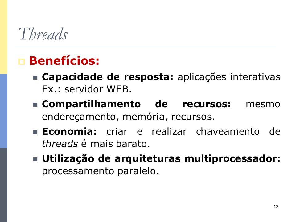 12 Threads  Benefícios: Capacidade de resposta: aplicações interativas Ex.: servidor WEB. Compartilhamento de recursos: mesmo endereçamento, memória,