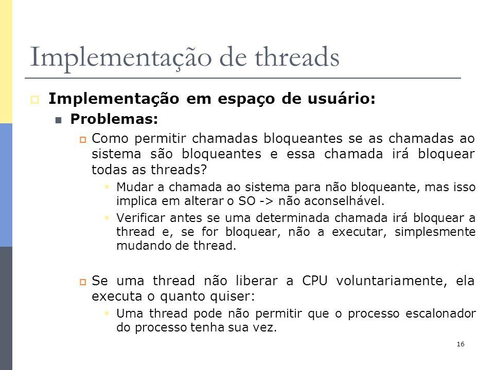 16 Implementação de threads  Implementação em espaço de usuário: Problemas:  Como permitir chamadas bloqueantes se as chamadas ao sistema são bloque