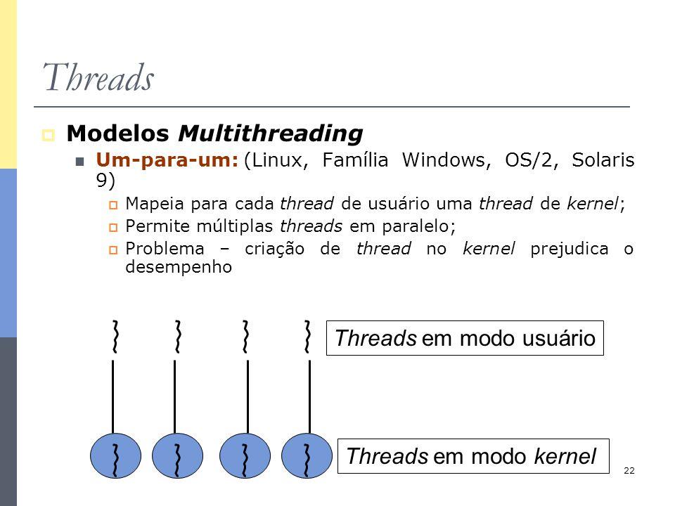 22 Threads  Modelos Multithreading Um-para-um:(Linux, Família Windows, OS/2, Solaris 9)  Mapeia para cada thread de usuário uma thread de kernel; 