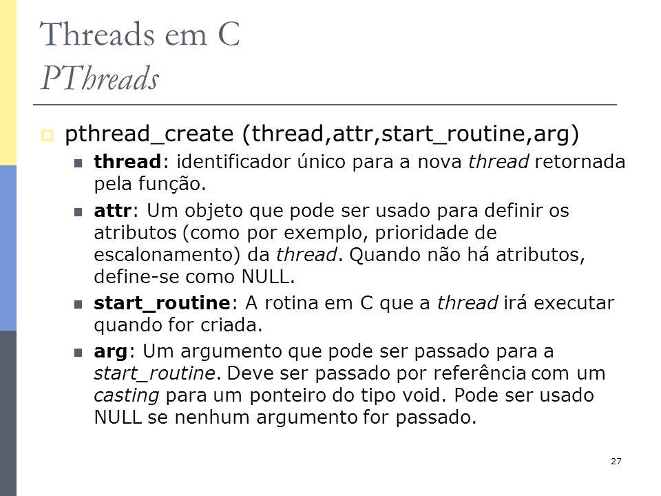 27 Threads em C PThreads  pthread_create (thread,attr,start_routine,arg) thread: identificador único para a nova thread retornada pela função. attr:
