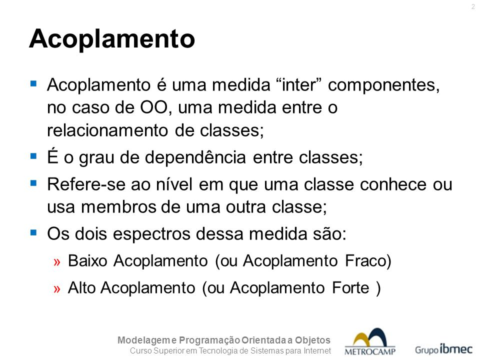 Modelagem e Programação Orientada a Objetos Curso Superior em Tecnologia de Sistemas para Internet 2 Acoplamento  Acoplamento é uma medida inter componentes, no caso de OO, uma medida entre o relacionamento de classes;  É o grau de dependência entre classes;  Refere-se ao nível em que uma classe conhece ou usa membros de uma outra classe;  Os dois espectros dessa medida são: » Baixo Acoplamento (ou Acoplamento Fraco) » Alto Acoplamento (ou Acoplamento Forte )
