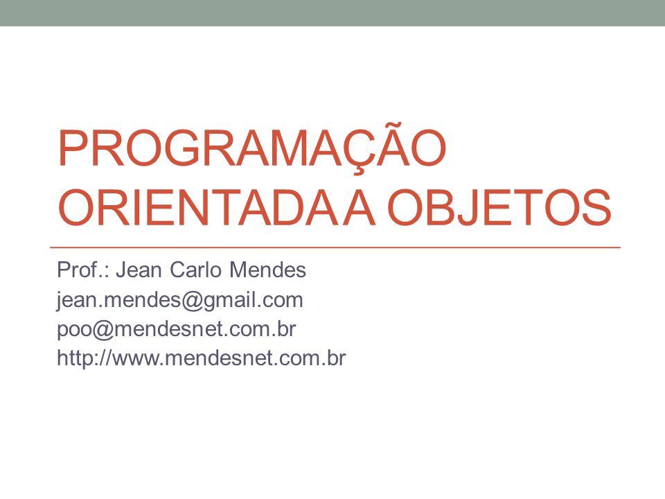 PROGRAMAÇÃO ORIENTADA A OBJETOS Prof.: Jean Carlo Mendes jean.mendes@gmail.com poo@mendesnet.com.br http://www.mendesnet.com.br