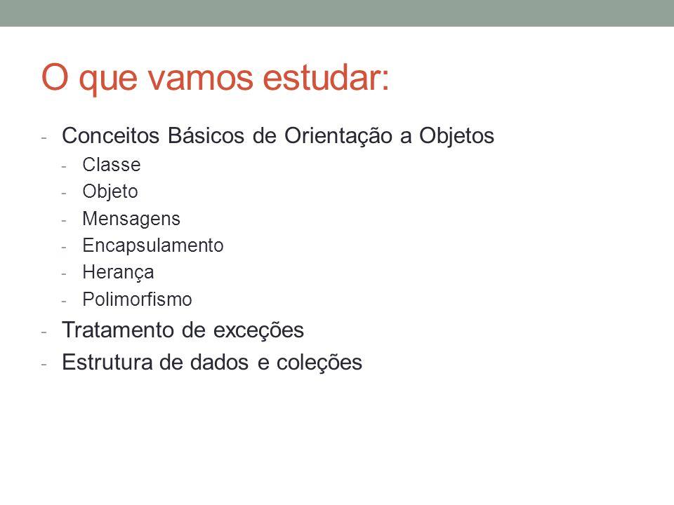 O que vamos estudar: - Conceitos Básicos de Orientação a Objetos - Classe - Objeto - Mensagens - Encapsulamento - Herança - Polimorfismo - Tratamento