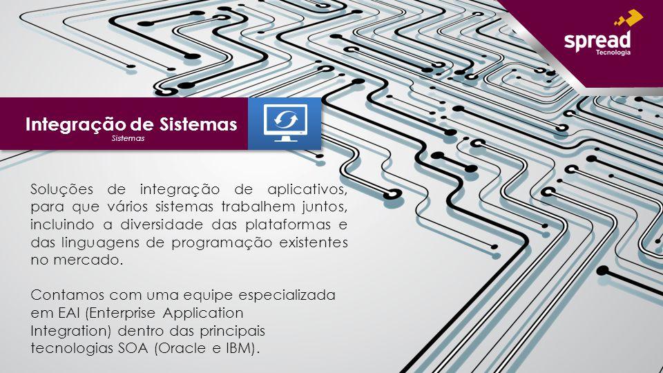 Integração de Sistemas Soluções de integração de aplicativos, para que vários sistemas trabalhem juntos, incluindo a diversidade das plataformas e das linguagens de programação existentes no mercado.
