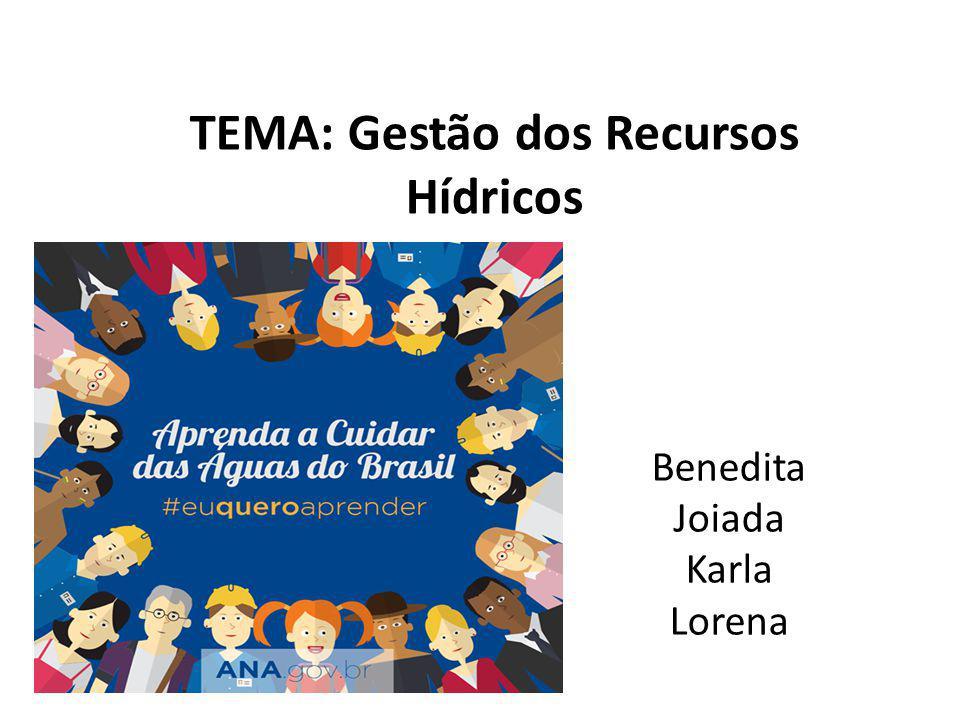 TEMA: Gestão dos Recursos Hídricos Benedita Joiada Karla Lorena