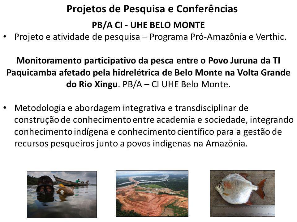 Projetos de Pesquisa e Conferências PB/A CI - UHE BELO MONTE Projeto e atividade de pesquisa – Programa Pró-Amazônia e Verthic. Monitoramento particip