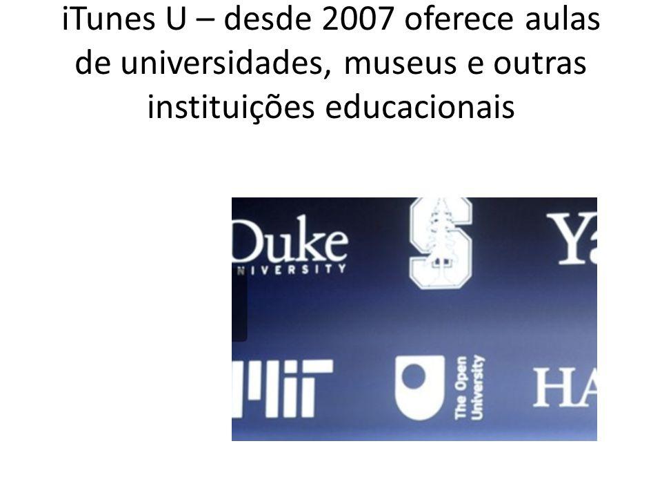 iTunes U – desde 2007 oferece aulas de universidades, museus e outras instituições educacionais