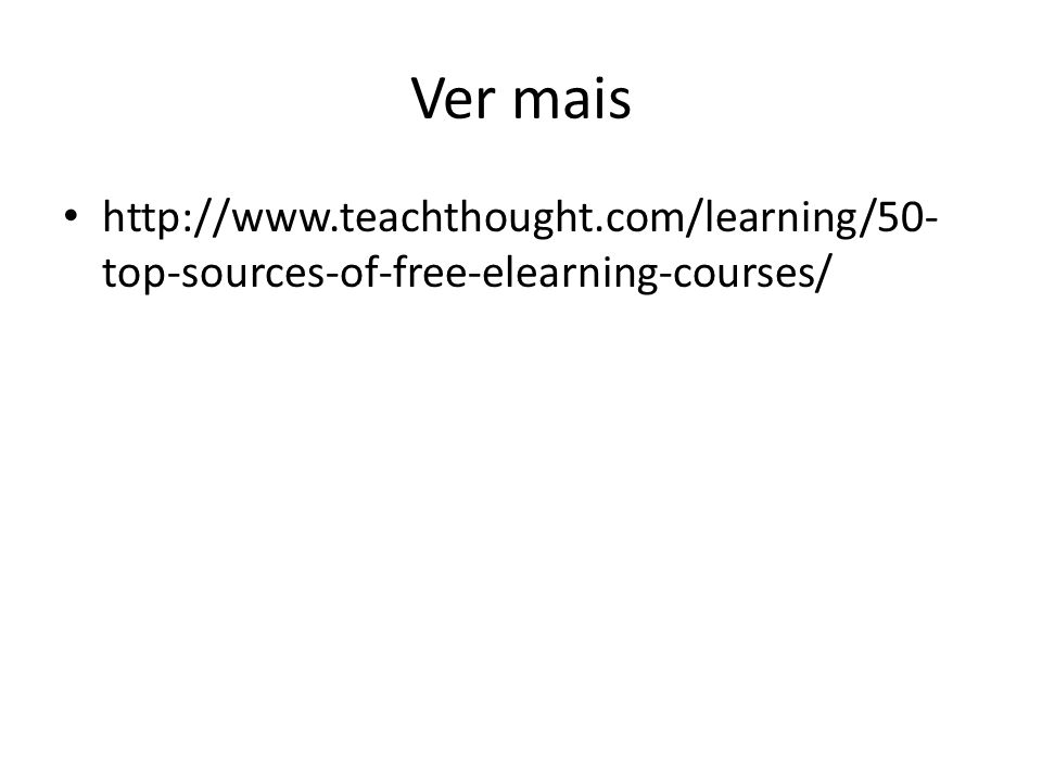 Ver mais http://www.teachthought.com/learning/50- top-sources-of-free-elearning-courses/
