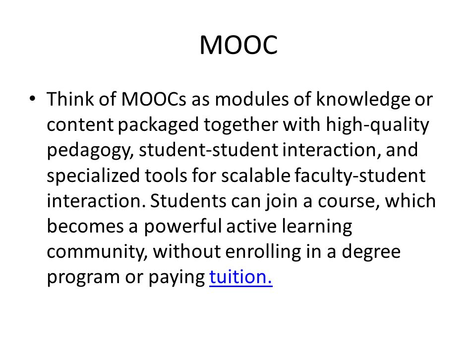 MOOC Think of MOOCs as modules of knowledge or content packaged together with high-quality pedagogy, student-student interaction, and specialized tools for scalable faculty-student interaction.
