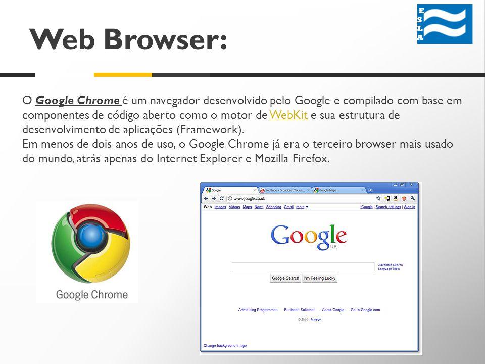 Web Browser: ESLA ESLA O Google Chrome é um navegador desenvolvido pelo Google e compilado com base em componentes de código aberto como o motor de WebKit e sua estrutura de desenvolvimento de aplicações (Framework).WebKit Em menos de dois anos de uso, o Google Chrome já era o terceiro browser mais usado do mundo, atrás apenas do Internet Explorer e Mozilla Firefox.