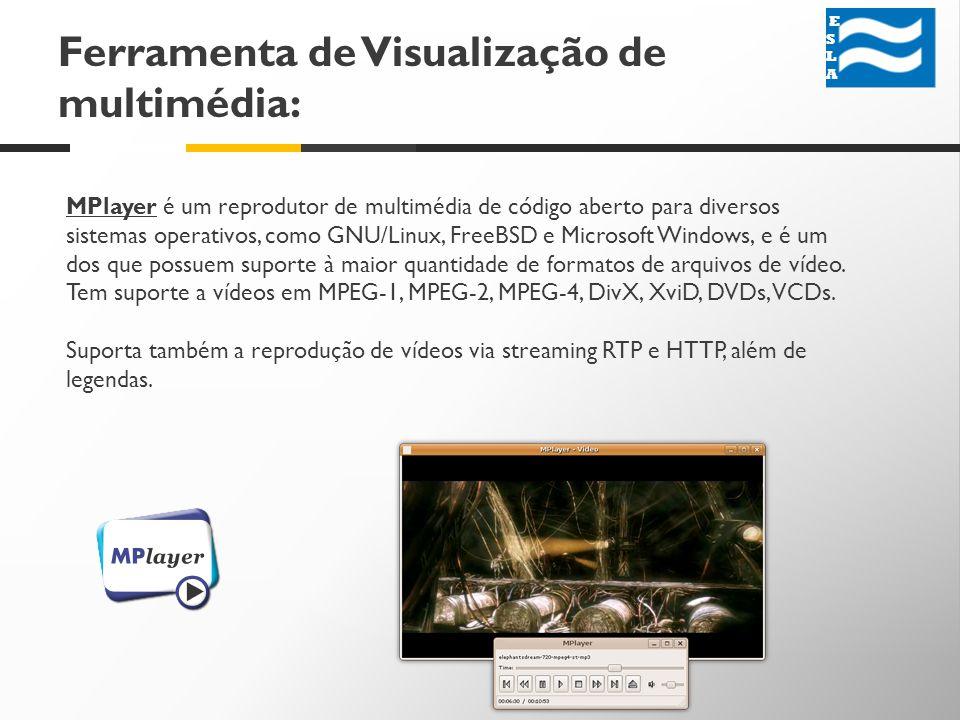 Ferramenta de Visualização de multimédia: MPlayer é um reprodutor de multimédia de código aberto para diversos sistemas operativos, como GNU/Linux, FreeBSD e Microsoft Windows, e é um dos que possuem suporte à maior quantidade de formatos de arquivos de vídeo.
