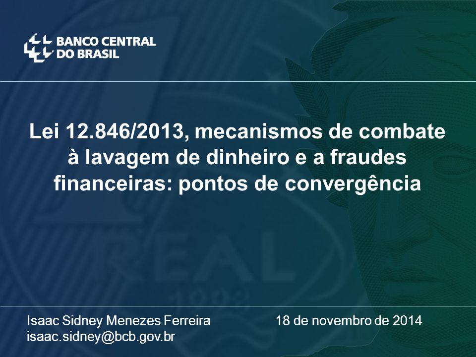 Lei 12.846/2013, mecanismos de combate à lavagem de dinheiro e a fraudes financeiras: pontos de convergência Isaac Sidney Menezes Ferreira 18 de novembro de 2014 isaac.sidney@bcb.gov.br