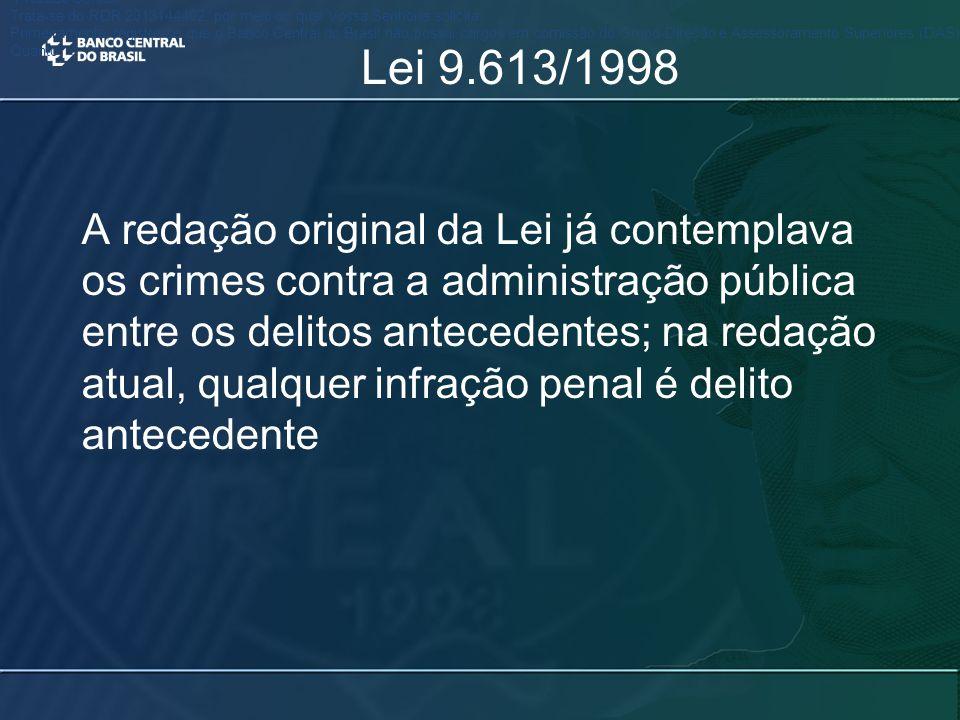 Lei 9.613/1998 A redação original da Lei já contemplava os crimes contra a administração pública entre os delitos antecedentes; na redação atual, qualquer infração penal é delito antecedente Prezado Senhor, Trata-se do RDR 2013144402, por meio do qual Vossa Senhoria solicita..................