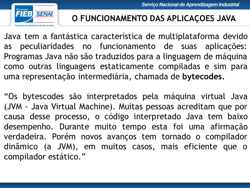 Java tem a fantástica característica de multiplataforma devido as peculiaridades no funcionamento de suas aplicações: Programas Java não são traduzidos para a linguagem de máquina como outras linguagens estaticamente compiladas e sim para uma representação intermediária, chamada de bytecodes.