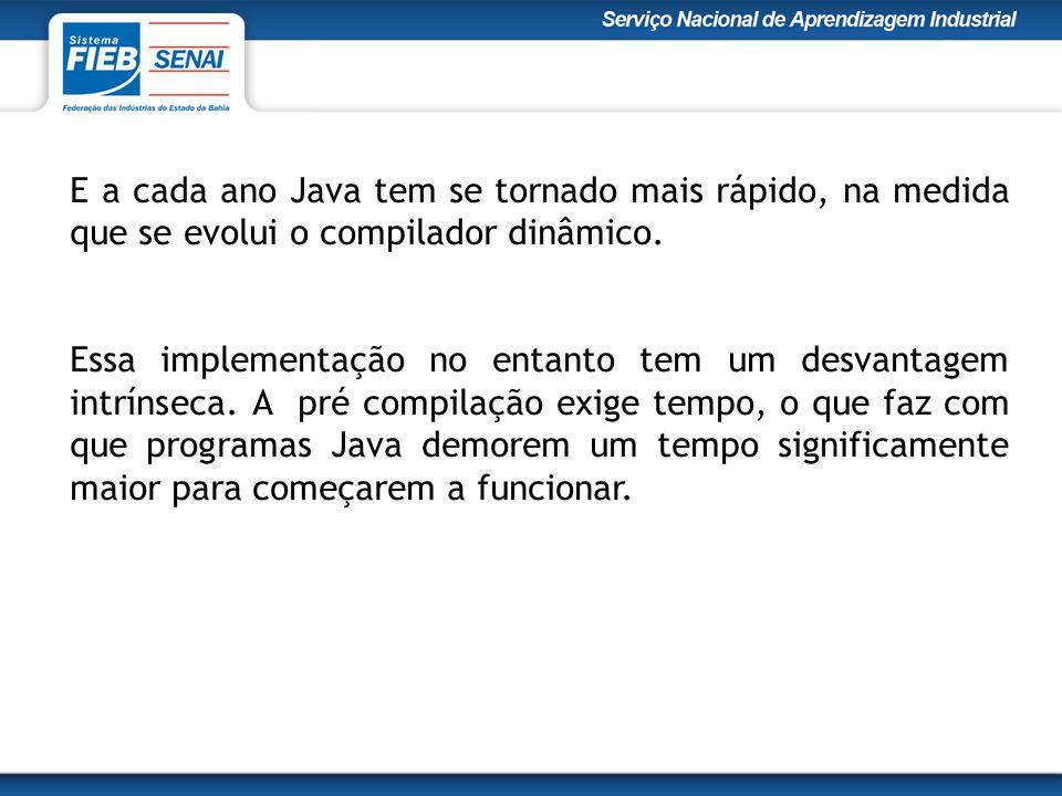 E a cada ano Java tem se tornado mais rápido, na medida que se evolui o compilador dinâmico.