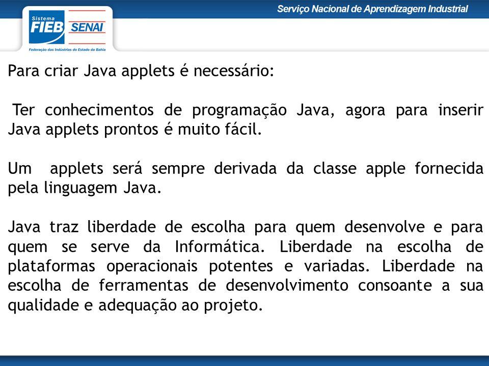 Para criar Java applets é necessário: Ter conhecimentos de programação Java, agora para inserir Java applets prontos é muito fácil.