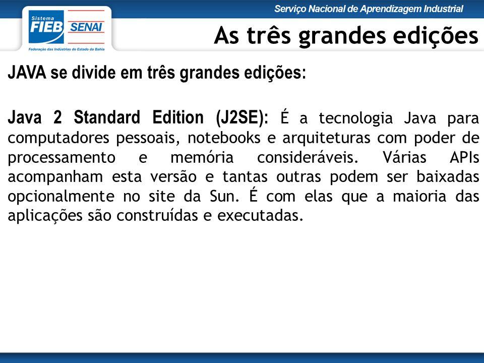 JAVA se divide em três grandes edições: Java 2 Standard Edition (J2SE): É a tecnologia Java para computadores pessoais, notebooks e arquiteturas com poder de processamento e memória consideráveis.