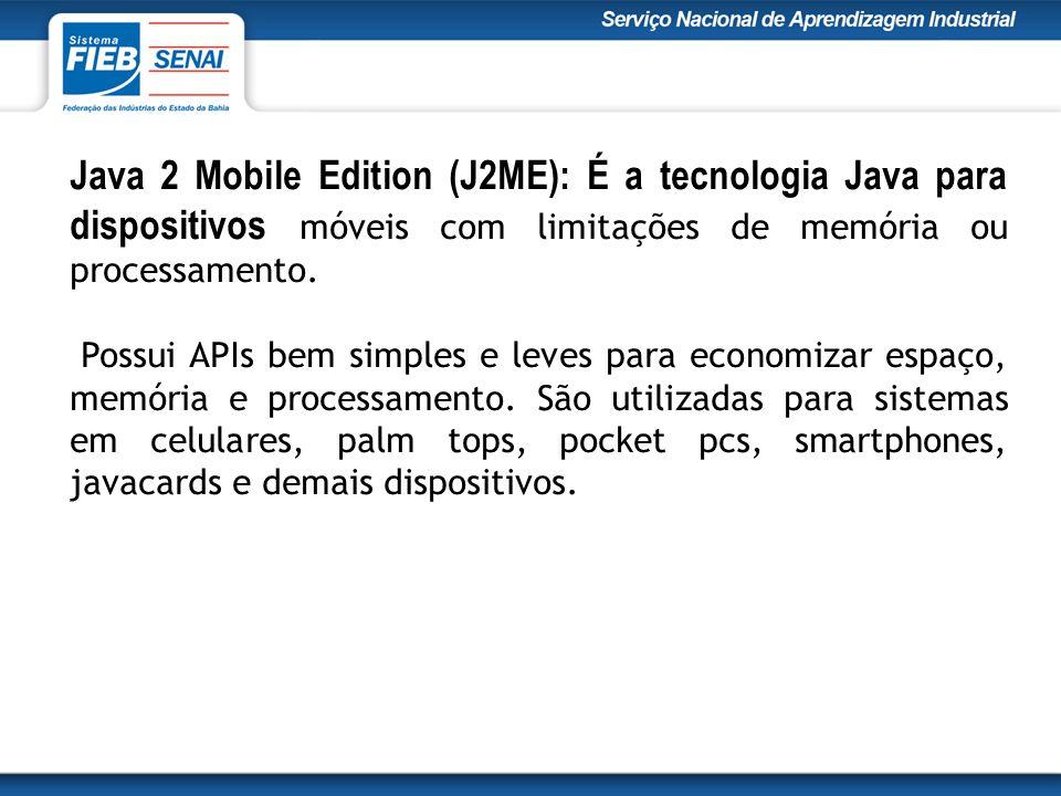 Java 2 Mobile Edition (J2ME): É a tecnologia Java para dispositivos móveis com limitações de memória ou processamento.