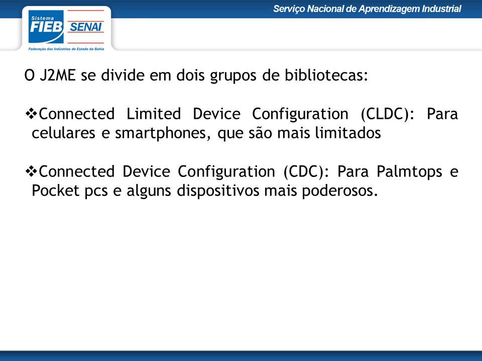 O J2ME se divide em dois grupos de bibliotecas:  Connected Limited Device Configuration (CLDC): Para celulares e smartphones, que são mais limitados  Connected Device Configuration (CDC): Para Palmtops e Pocket pcs e alguns dispositivos mais poderosos.