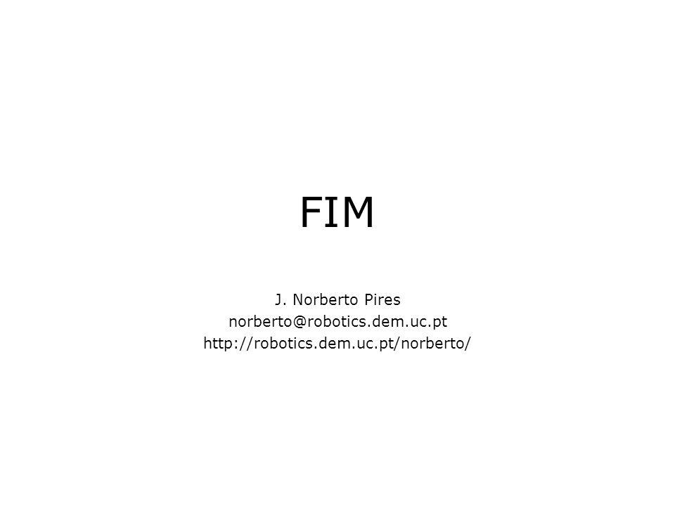 FIM J. Norberto Pires norberto@robotics.dem.uc.pt http://robotics.dem.uc.pt/norberto/