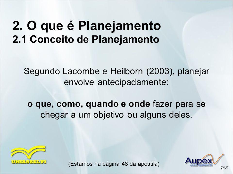 2. O que é Planejamento 2.1 Conceito de Planejamento Segundo Lacombe e Heilborn (2003), planejar envolve antecipadamente: o que, como, quando e onde f