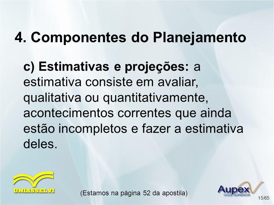 4. Componentes do Planejamento c) Estimativas e projeções: a estimativa consiste em avaliar, qualitativa ou quantitativamente, acontecimentos corrente