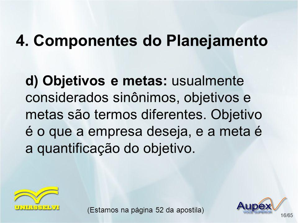 4. Componentes do Planejamento d) Objetivos e metas: usualmente considerados sinônimos, objetivos e metas são termos diferentes. Objetivo é o que a em