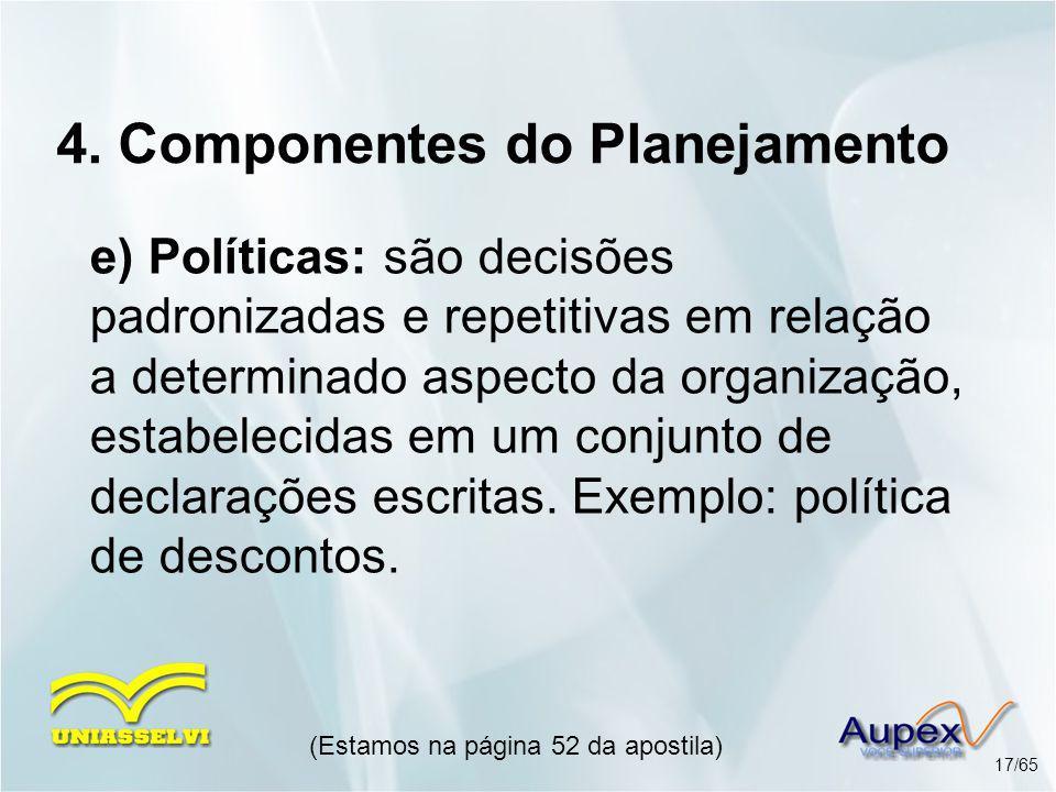 4. Componentes do Planejamento e) Políticas: são decisões padronizadas e repetitivas em relação a determinado aspecto da organização, estabelecidas em