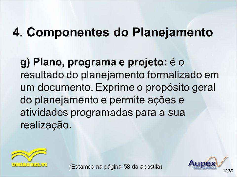 4. Componentes do Planejamento g) Plano, programa e projeto: é o resultado do planejamento formalizado em um documento. Exprime o propósito geral do p