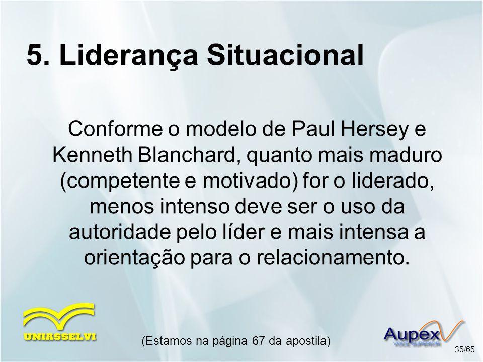 5. Liderança Situacional (Estamos na página 67 da apostila) 35/65 Conforme o modelo de Paul Hersey e Kenneth Blanchard, quanto mais maduro (competente