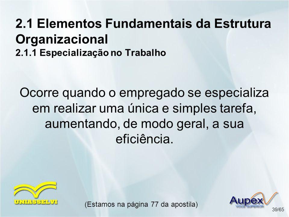 2.1 Elementos Fundamentais da Estrutura Organizacional 2.1.1 Especialização no Trabalho (Estamos na página 77 da apostila) 39/65 Ocorre quando o empre
