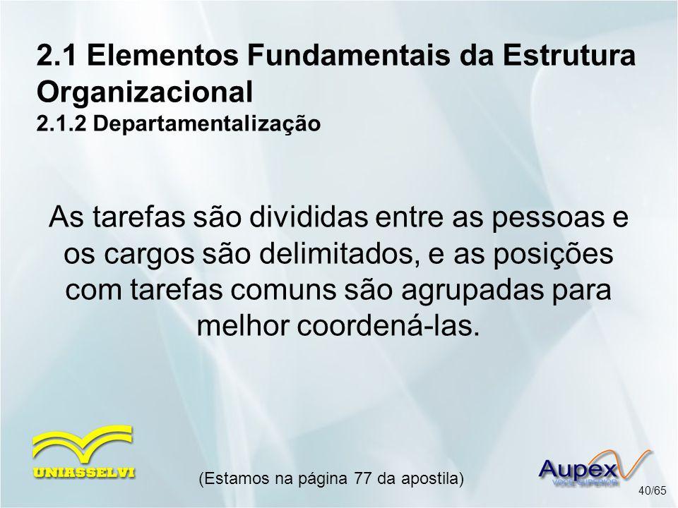 2.1 Elementos Fundamentais da Estrutura Organizacional 2.1.2 Departamentalização (Estamos na página 77 da apostila) 40/65 As tarefas são divididas ent