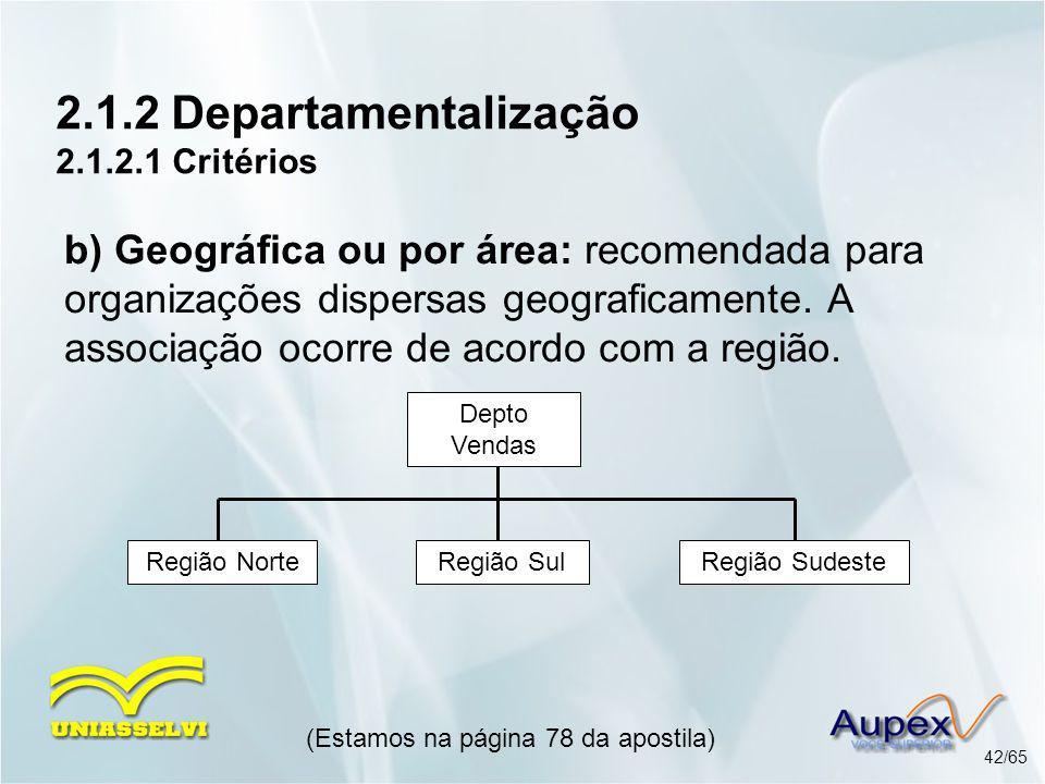 2.1.2 Departamentalização 2.1.2.1 Critérios (Estamos na página 78 da apostila) 42/65 b) Geográfica ou por área: recomendada para organizações dispersa