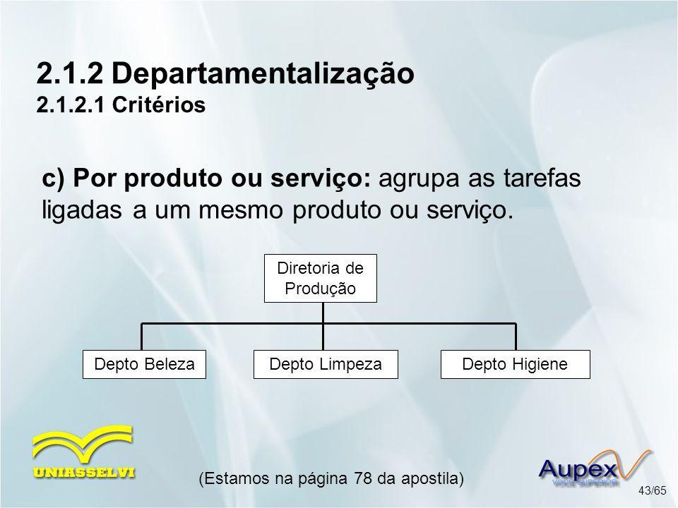 2.1.2 Departamentalização 2.1.2.1 Critérios (Estamos na página 78 da apostila) 43/65 c) Por produto ou serviço: agrupa as tarefas ligadas a um mesmo p