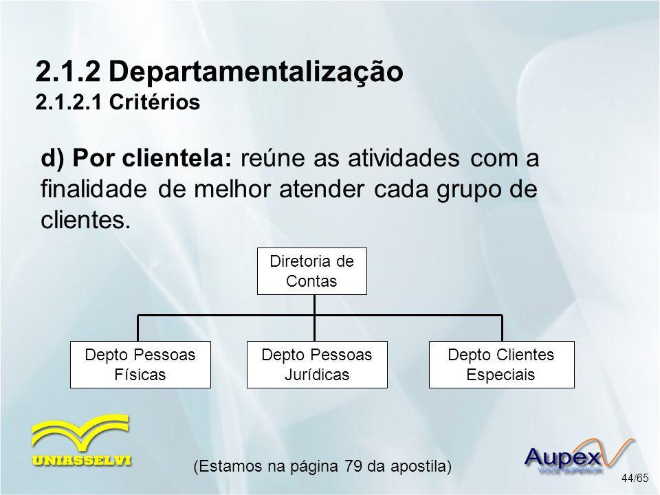 2.1.2 Departamentalização 2.1.2.1 Critérios (Estamos na página 79 da apostila) 44/65 d) Por clientela: reúne as atividades com a finalidade de melhor