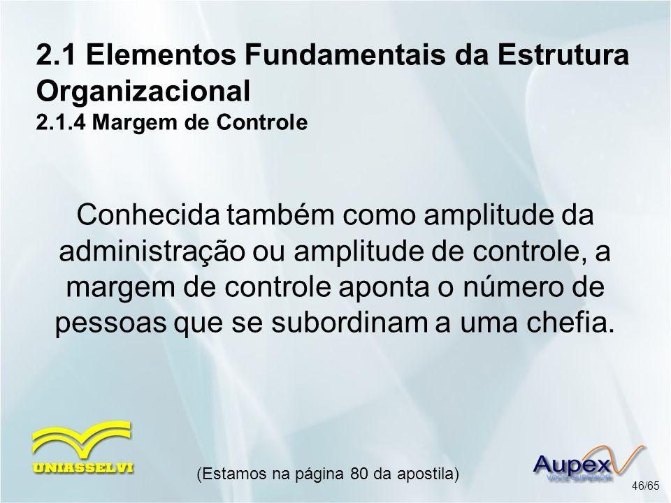 2.1 Elementos Fundamentais da Estrutura Organizacional 2.1.4 Margem de Controle (Estamos na página 80 da apostila) 46/65 Conhecida também como amplitu