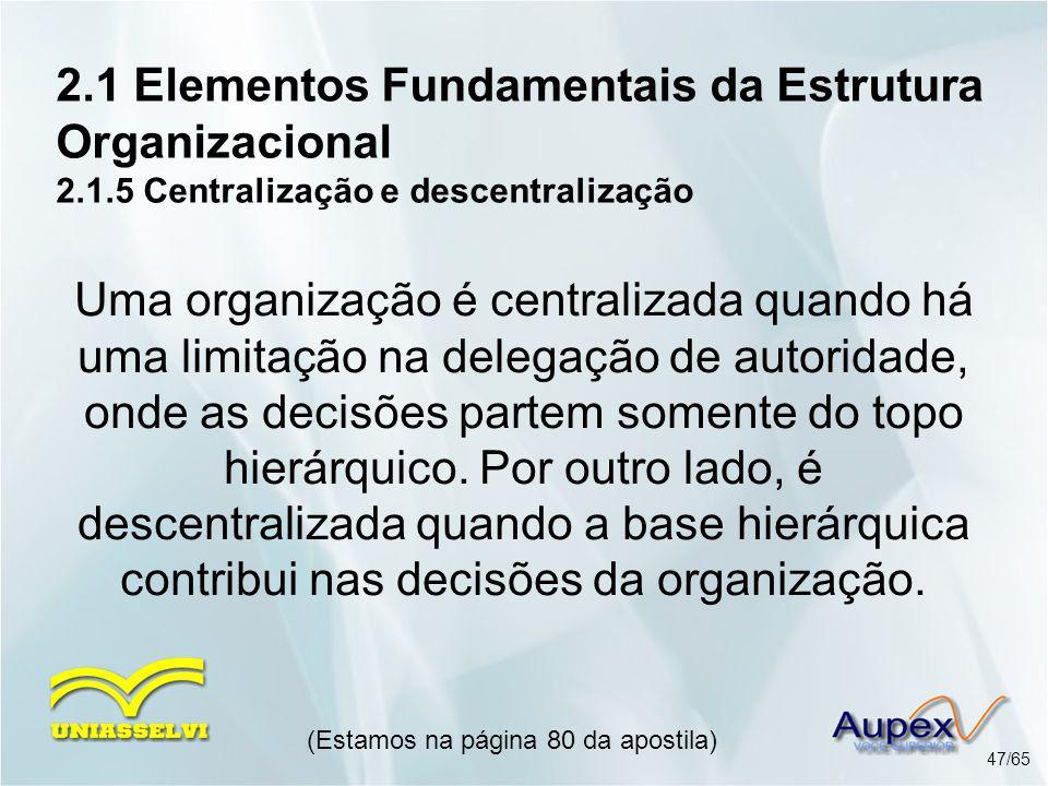 2.1 Elementos Fundamentais da Estrutura Organizacional 2.1.5 Centralização e descentralização (Estamos na página 80 da apostila) 47/65 Uma organização