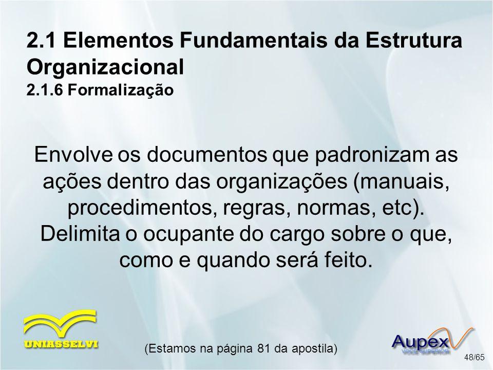 2.1 Elementos Fundamentais da Estrutura Organizacional 2.1.6 Formalização (Estamos na página 81 da apostila) 48/65 Envolve os documentos que padroniza