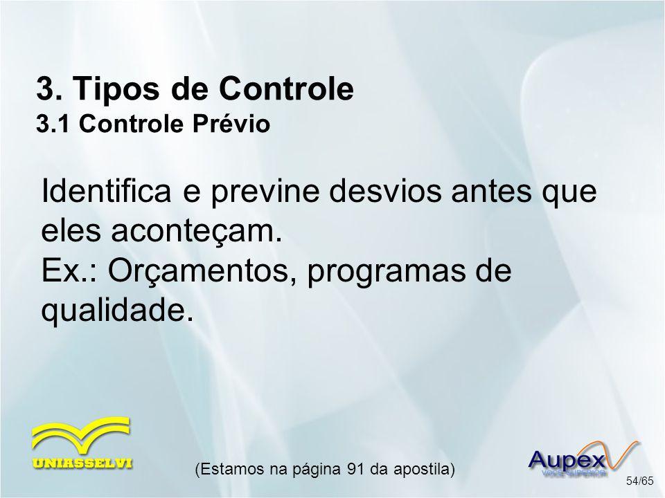 3. Tipos de Controle 3.1 Controle Prévio (Estamos na página 91 da apostila) 54/65 Identifica e previne desvios antes que eles aconteçam. Ex.: Orçament