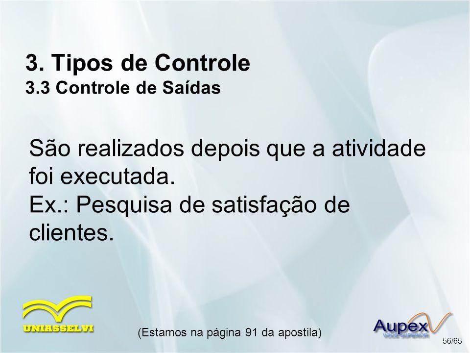 3. Tipos de Controle 3.3 Controle de Saídas (Estamos na página 91 da apostila) 56/65 São realizados depois que a atividade foi executada. Ex.: Pesquis