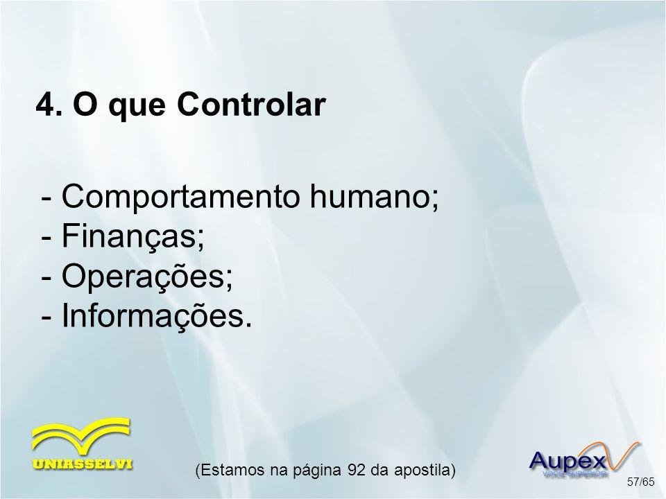 4. O que Controlar (Estamos na página 92 da apostila) 57/65 - Comportamento humano; - Finanças; - Operações; - Informações.