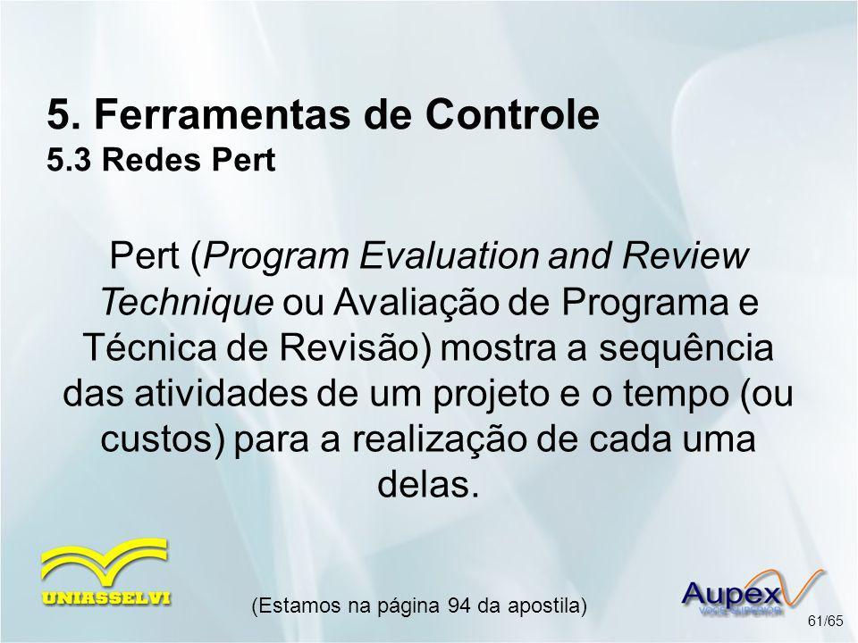 5. Ferramentas de Controle 5.3 Redes Pert (Estamos na página 94 da apostila) 61/65 Pert (Program Evaluation and Review Technique ou Avaliação de Progr